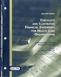 Checklists and illustrative financial statements for health care organizations : a financial accounting and reporting practice aid, June 2001 edition