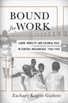 Bound for Work: Labor, Mobility, and Colonial Rule in Central Mozambique, 1940-1965 by Zachary Kagan Guthrie