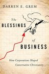 The Blessings of Business: How Corporations Shaped Conservative Christianity by Darren Grem