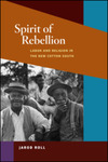 Spirit of Rebellion: Labor and Religion in the New Cotton South by Jarod Roll