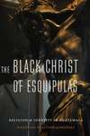 The Black Christ of Esquipulas: Religion and Identity in Guatemala by Douglas Sullivan-González