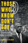 Those Who Know Don't Say: The Nation of Islam, the Black Freedom Movement, and the Carceral State by Garrett Felber