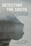 Detecting the South in Fiction, Film, and Television by Deborah E. Barker and Theresa Starkey