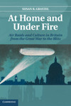 At Home and Under Fire: Air Raids and Culture in Britain from the Great War to the Blitz by Susan R. Grayzel