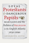 Loyal Protestants and Dangerous Papists: Maryland and the Politics of Religion in the English Atlantic, 1630-1690 by Antoinette Sutto