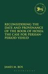 Reconsidering the Date and Provenance of the Book of Hosea: The Case for Persian-Period Yehud by James M. Bos