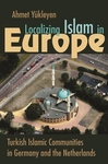Localizing Islam in Europe: Turkish Islamic Communities in Germany and the Netherlands by Ahmet Yûkleyen
