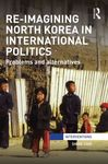 Reimagining North Korea in International Politics: Problems and Alternatives by Shine Choi