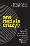 Are Racists Crazy? How Prejudice, Racism, and Antisemitism Became Markers of Insanity by Sander L. Gilman and James M. Thomas