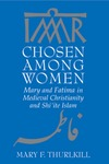 Chosen among Women: Mary and Fatima in Medieval Christianity and Shi`ite Islam by Mary F. Thurlkill