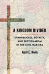 A Kingdom Divided: Evangelicals, Loyalty, and Sectionalism in the Civil War Era by April E. Holm