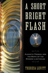 A Short Bright Flash: Augustin Fresnel and the Birth of the Modern Lighthouse by Theresa H. Levitt