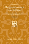 The Gentlewoman's Remembrance: Patriarchy, Piety, and Singlehood in Early Stuart England by Isaac Stephens