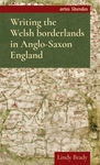 Writing the Welsh borderlands in Anglo-Saxon England by Lindy Brady
