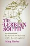 The Lesbian South: Southern Feminists, the Women in Print Movement, and the Queer Literary Canon by Jaime Harker