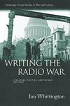 Writing the Radio War: Literature, Politics and the BBC, 1939-1945 by Ian Whittington