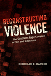Reconstructing Violence: The Southern Rape Complex in Film and Literature by Deborah Barker