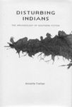 Disturbing Indians: The Archaeology of Southern Fiction by Annette Trefzer