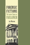 Forensic Fictions: The Lawyer Figure in Faulkner by Jay Watson