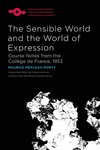 The Sensible World and the World of Expression: Course Notes from the Collège de France by Maurice Merleau-Ponty and Bryan Smyth