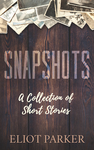 Snapshots: A Collection of Short Stories by Eliot Parker