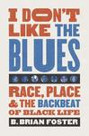 I Don't Like the Blues: Race, Place, and the Backbeat of Black Life by B. Brian Foster