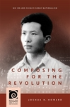 Composing for the Revolution: Nie Er and China's Sonic Nationalism by Joshua Howard