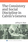 The Consistory and Social Discipline in Calvin's Geneva by Jeffrey R. Watt
