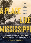 A Place Like Mississippi: A Journey Through a Real and Imagined Literary Landscape by W. Ralph Eubanks
