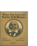 What Yer Can't Get Yer Got to do Without / music by John F. Rourke; words by N.D. Mc Donnell by John F. Rourke, N. D. McDonnell, and Henry Crey Music Co. (Boston)