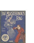 That Mysterious Rag / music by Ted Synder and Irving Berlin; words by Irving Berlin and Ted Snyder by Ted Synder, Irving Berlin, and Ted Snyder Co. (New York)