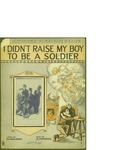 I Didn't Raise My Boy to be a Soldier / music by Al Piantadosi; words by Alfred Bryan by Al Piantadosi, Alfred Bryan, and Leo Feist Inc. (New York)