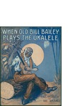 When Old Bill Bailey Plays the Ukalele / words by Chas Mc Carron and Nat. Vincent by Chas McCarron, Nat. Vincent, and Broadway Music Corporation (New York)