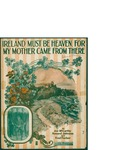 Ireland Must Be Heaven, For My Mother Came From There / words by Joe Mc Carthy, Howard Johnson, and Fred Fisher by Joe McCarthy, Howard Johnson, Fred Fisher, and Leo Feist Inc. (New York)