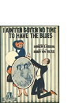 I Ain't'en Got'en No Time to Have the Blues / music by Harry von Tilzer; words by Andrew B. Sterling by Harry von Tilzer, Andrew B. Sterling, and Harry von Tilzer Music Publishing Co. (New York)