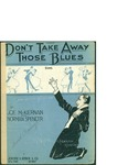 Don't Take away those Blues / words by Joe McKiernan and Norman Spencer by Joe McKiernan, Norman Spencer, and Jerome H. Remick and Co. (New York)