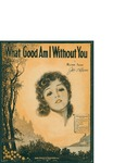 What Good Am I Without You / words by Milton Ager by Milton Ager and Ager Yellen and Bornstein Inc. (New York)